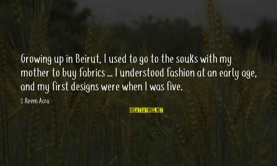 Souks Sayings By Reem Acra: Growing up in Beirut, I used to go to the souks with my mother to