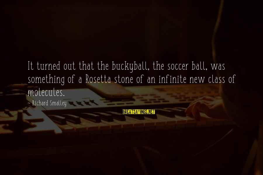 Souks Sayings By Richard Smalley: It turned out that the buckyball, the soccer ball, was something of a Rosetta stone