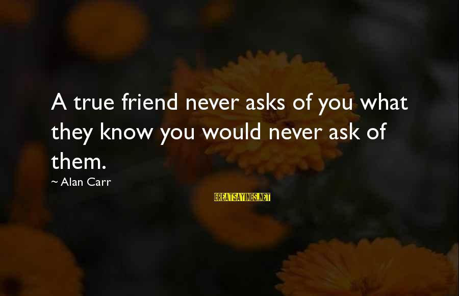 Soulful Quotes Sayings By Alan Carr: A true friend never asks of you what they know you would never ask of