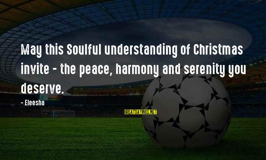Soulful Quotes Sayings By Eleesha: May this Soulful understanding of Christmas invite - the peace, harmony and serenity you deserve.