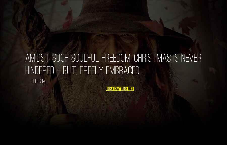 Soulful Quotes Sayings By Eleesha: Amidst such Soulful freedom, Christmas is never hindered - but, freely embraced.