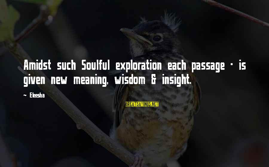 Soulful Quotes Sayings By Eleesha: Amidst such Soulful exploration each passage - is given new meaning, wisdom & insight.