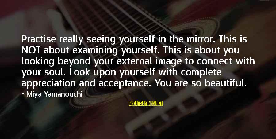 Soulful Quotes Sayings By Miya Yamanouchi: Practise really seeing yourself in the mirror. This is NOT about examining yourself. This is
