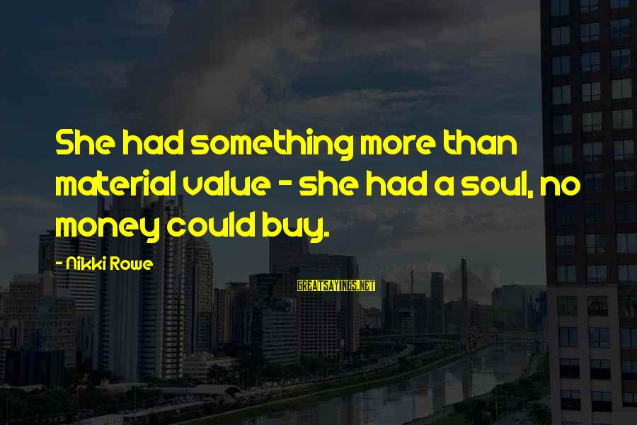 Soulful Quotes Sayings By Nikki Rowe: She had something more than material value ~ she had a soul, no money could