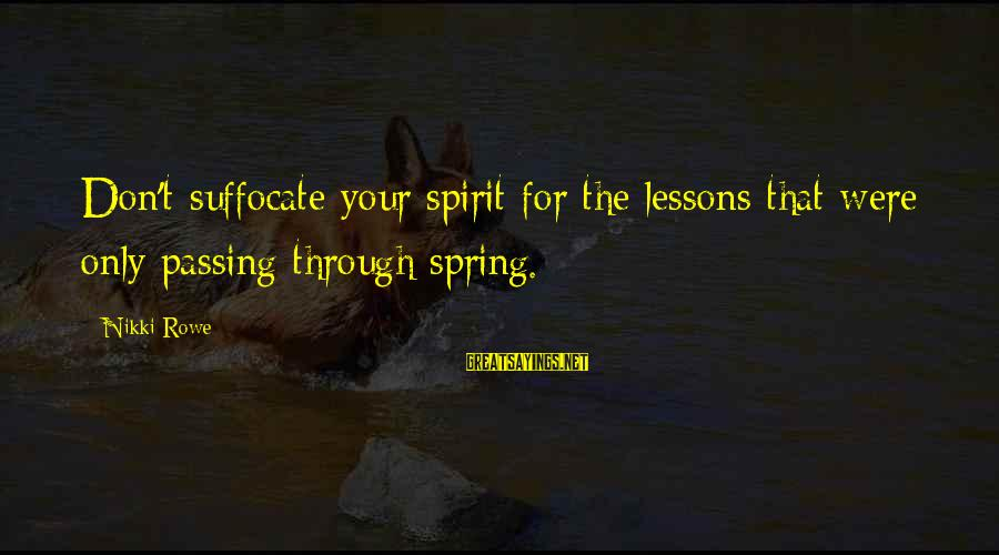 Soulful Quotes Sayings By Nikki Rowe: Don't suffocate your spirit for the lessons that were only passing through spring.