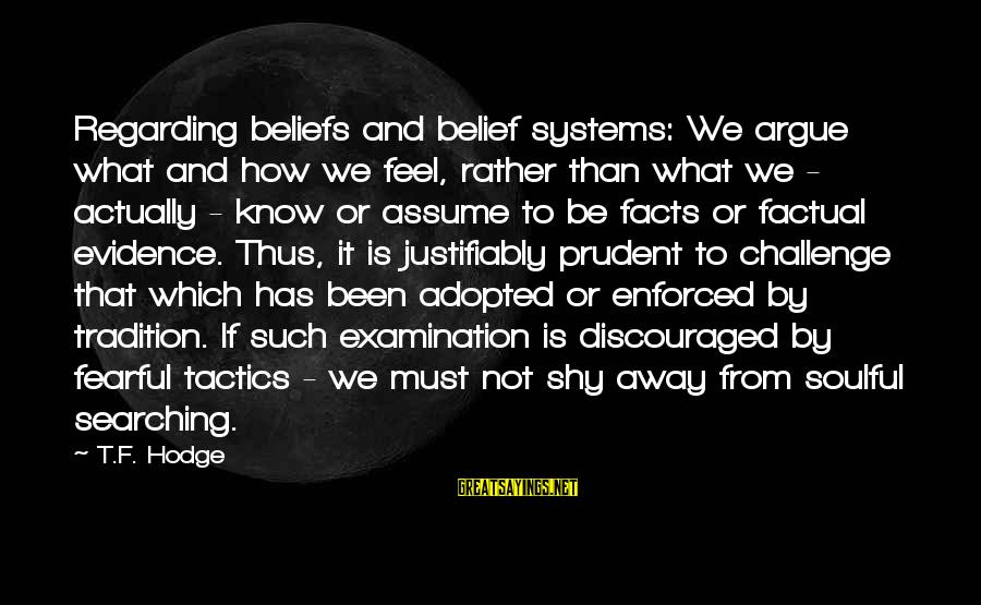 Soulful Quotes Sayings By T.F. Hodge: Regarding beliefs and belief systems: We argue what and how we feel, rather than what