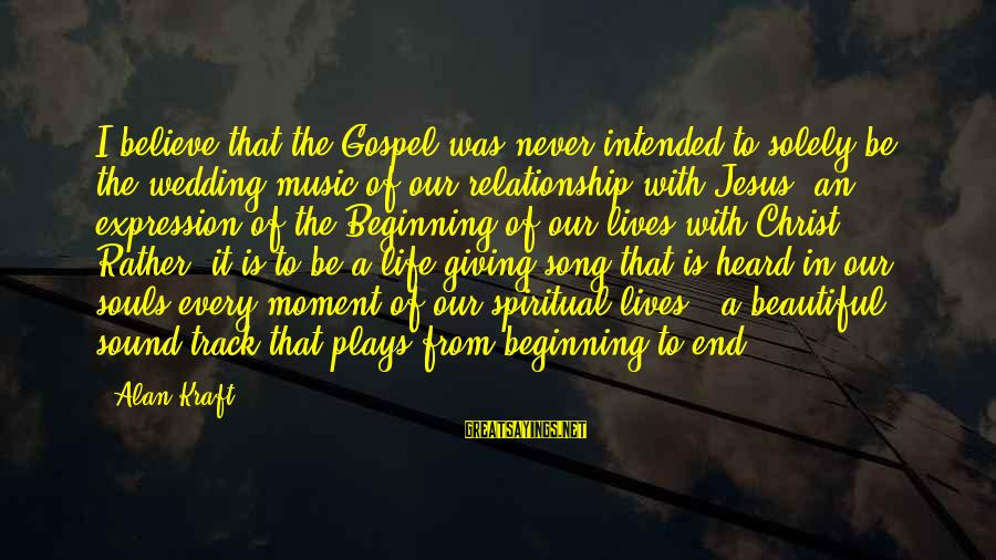 Sound Of Music Song Sayings By Alan Kraft: I believe that the Gospel was never intended to solely be the wedding music of