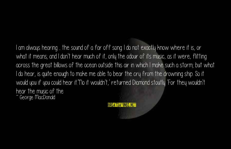 Sound Of Music Song Sayings By George MacDonald: I am always hearing ... the sound of a far off song. I do not