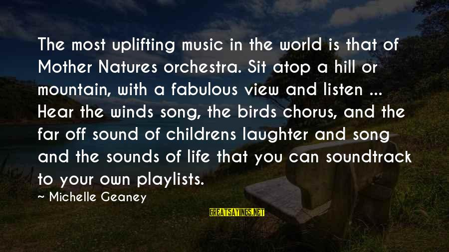 Sound Of Music Song Sayings By Michelle Geaney: The most uplifting music in the world is that of Mother Natures orchestra. Sit atop