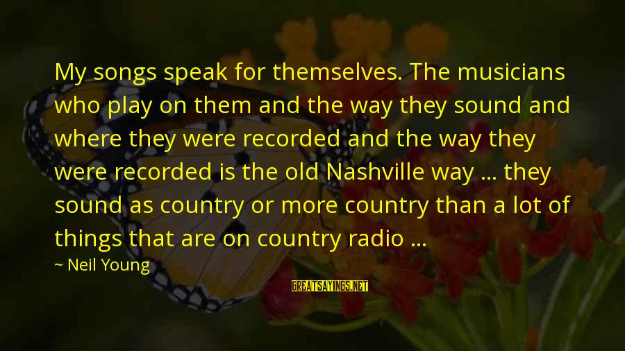 Sound Of Music Song Sayings By Neil Young: My songs speak for themselves. The musicians who play on them and the way they