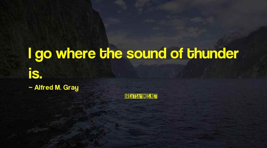 Sound Of Thunder Sayings By Alfred M. Gray: I go where the sound of thunder is.