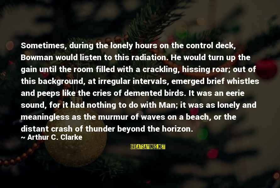 Sound Of Thunder Sayings By Arthur C. Clarke: Sometimes, during the lonely hours on the control deck, Bowman would listen to this radiation.