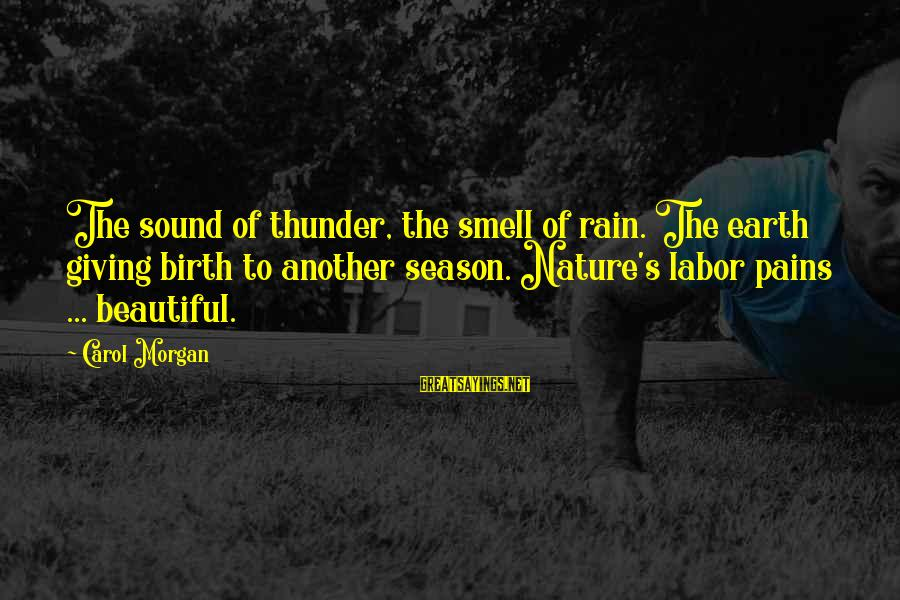 Sound Of Thunder Sayings By Carol Morgan: The sound of thunder, the smell of rain. The earth giving birth to another season.