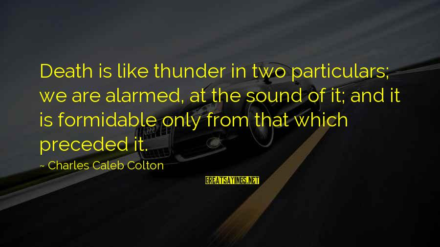 Sound Of Thunder Sayings By Charles Caleb Colton: Death is like thunder in two particulars; we are alarmed, at the sound of it;