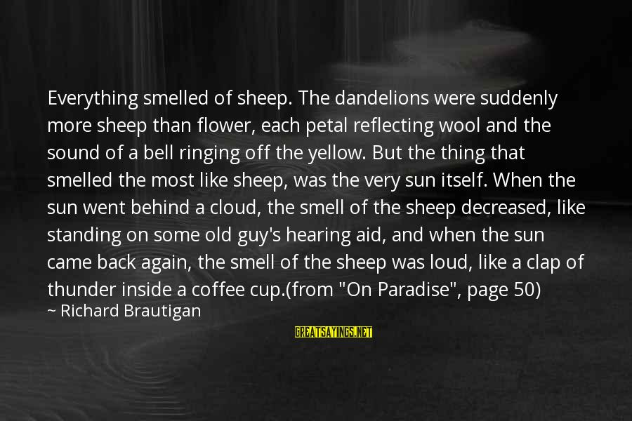 Sound Of Thunder Sayings By Richard Brautigan: Everything smelled of sheep. The dandelions were suddenly more sheep than flower, each petal reflecting
