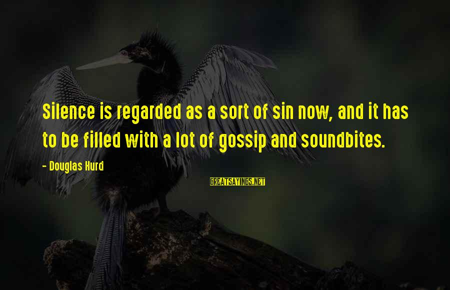 Soundbites Sayings By Douglas Hurd: Silence is regarded as a sort of sin now, and it has to be filled