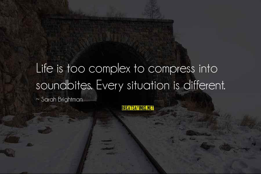 Soundbites Sayings By Sarah Brightman: Life is too complex to compress into soundbites. Every situation is different.