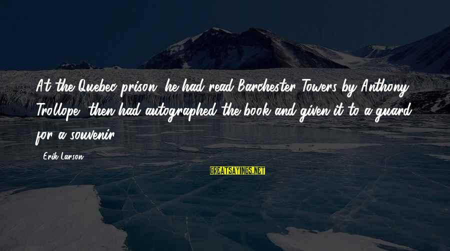 Souvenir Book Sayings By Erik Larson: At the Quebec prison, he had read Barchester Towers by Anthony Trollope, then had autographed