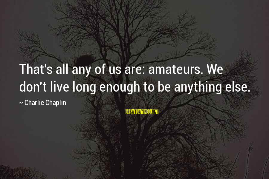 Soweth Sayings By Charlie Chaplin: That's all any of us are: amateurs. We don't live long enough to be anything