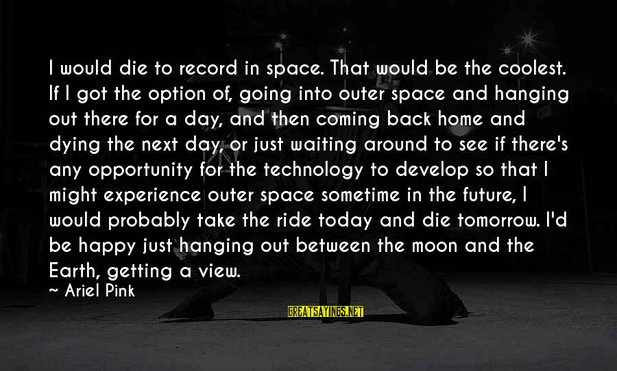 Space Sayings By Ariel Pink: I would die to record in space. That would be the coolest. If I got