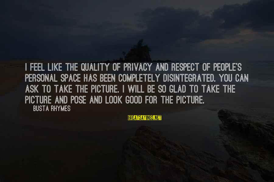 Space Sayings By Busta Rhymes: I feel like the quality of privacy and respect of people's personal space has been