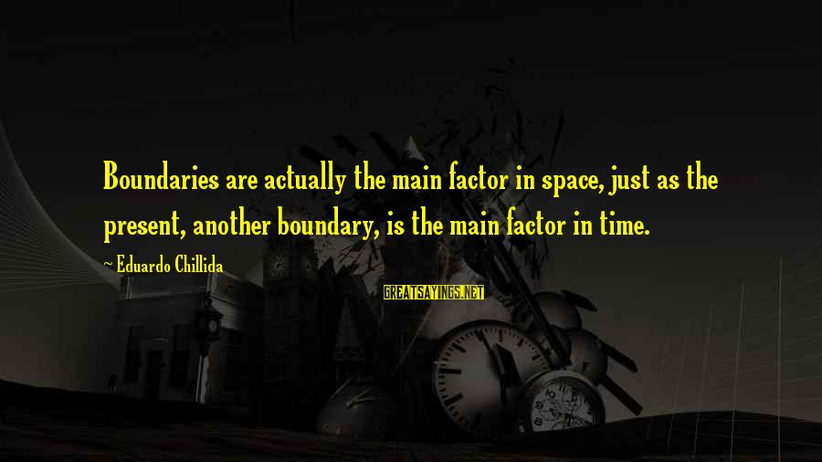 Space Sayings By Eduardo Chillida: Boundaries are actually the main factor in space, just as the present, another boundary, is