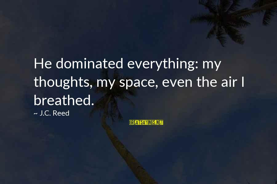 Space Sayings By J.C. Reed: He dominated everything: my thoughts, my space, even the air I breathed.