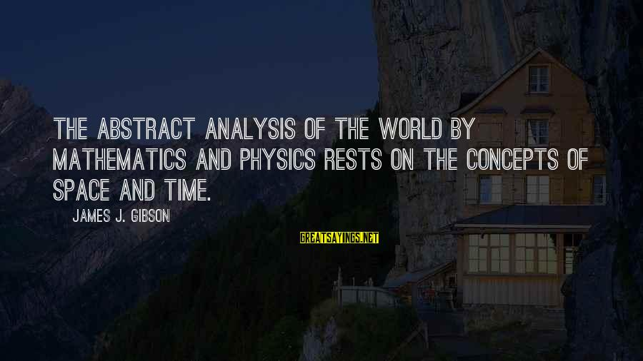 Space Sayings By James J. Gibson: The abstract analysis of the world by mathematics and physics rests on the concepts of