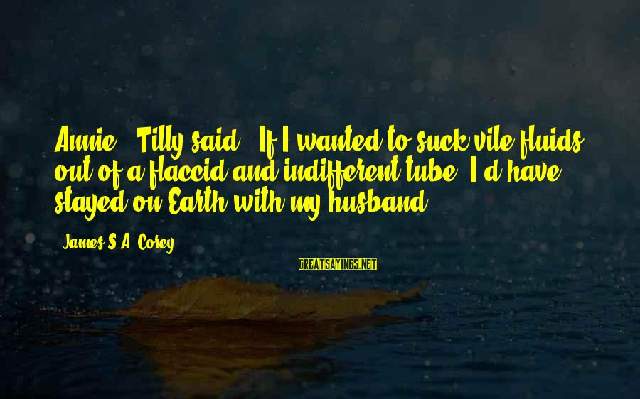 """Space Sayings By James S.A. Corey: Annie,"""" Tilly said. """"If I wanted to suck vile fluids out of a flaccid and"""