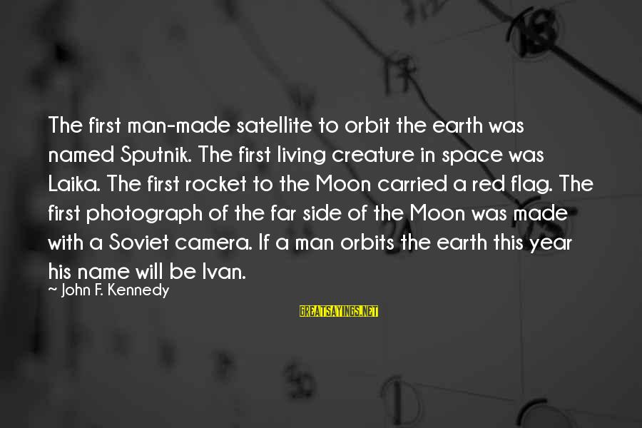 Space Sayings By John F. Kennedy: The first man-made satellite to orbit the earth was named Sputnik. The first living creature