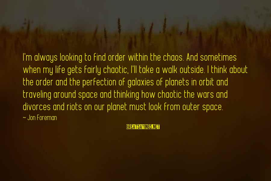 Space Sayings By Jon Foreman: I'm always looking to find order within the chaos. And sometimes when my life gets