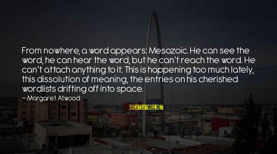 Space Sayings By Margaret Atwood: From nowhere, a word appears: Mesozoic. He can see the word, he can hear the