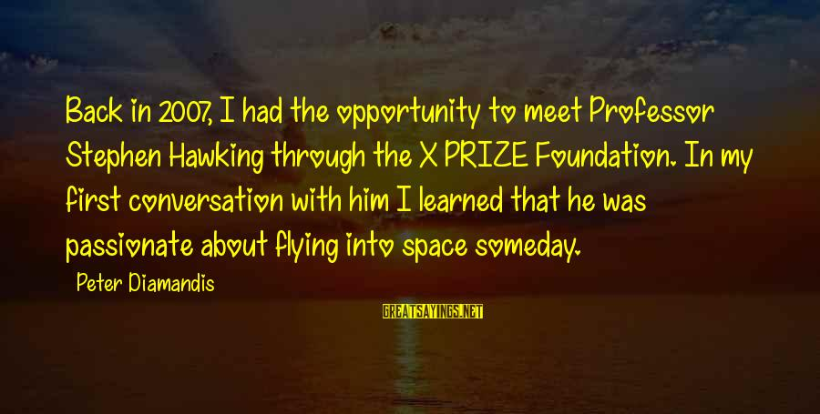 Space Sayings By Peter Diamandis: Back in 2007, I had the opportunity to meet Professor Stephen Hawking through the X