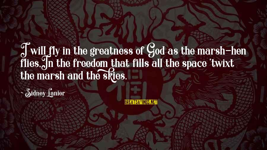 Space Sayings By Sidney Lanier: I will fly in the greatness of God as the marsh-hen flies,In the freedom that