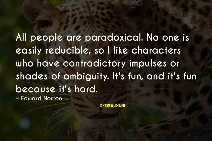 Spacings Sayings By Edward Norton: All people are paradoxical. No one is easily reducible, so I like characters who have