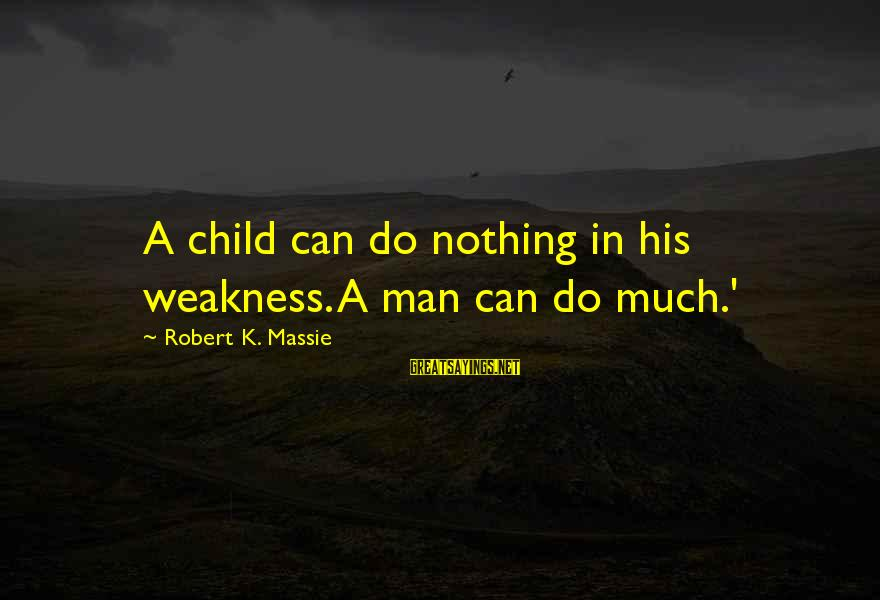 Spacings Sayings By Robert K. Massie: A child can do nothing in his weakness. A man can do much.'