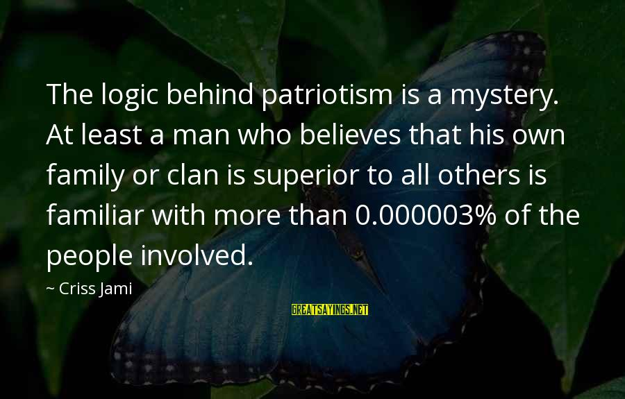 Spackling Sayings By Criss Jami: The logic behind patriotism is a mystery. At least a man who believes that his