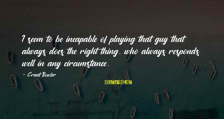 Spackling Sayings By Grant Bowler: I seem to be incapable of playing that guy that always does the right thing,