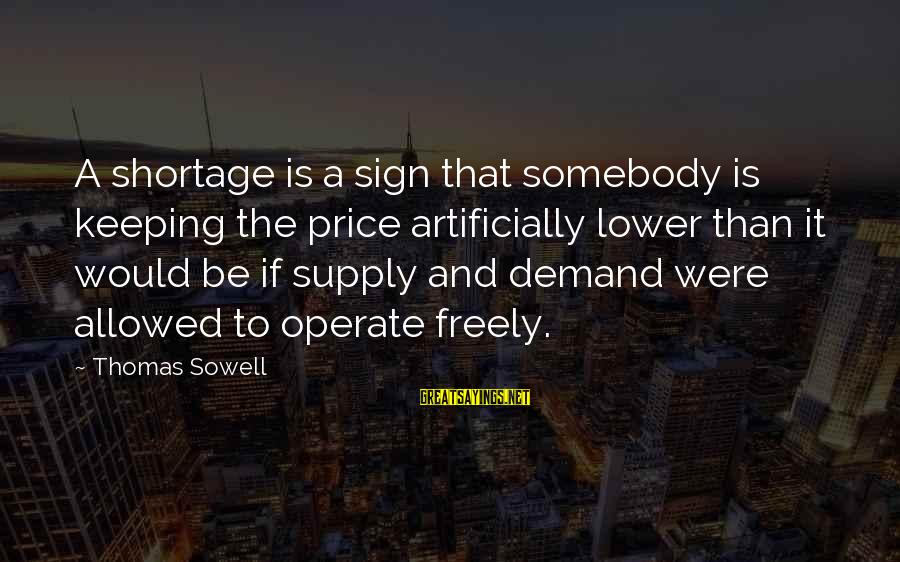Spackling Sayings By Thomas Sowell: A shortage is a sign that somebody is keeping the price artificially lower than it