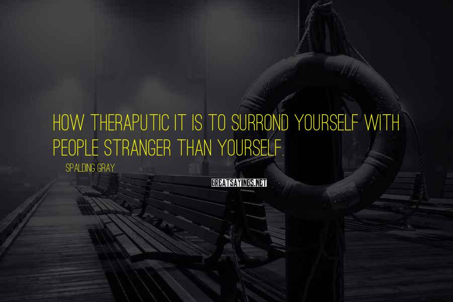 Spalding Gray Sayings: How theraputic it is to surrond yourself with people stranger than yourself.