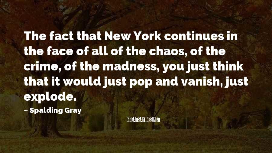 Spalding Gray Sayings: The fact that New York continues in the face of all of the chaos, of