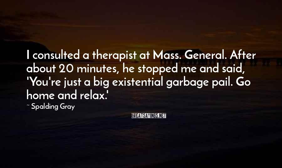 Spalding Gray Sayings: I consulted a therapist at Mass. General. After about 20 minutes, he stopped me and