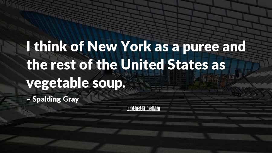 Spalding Gray Sayings: I think of New York as a puree and the rest of the United States