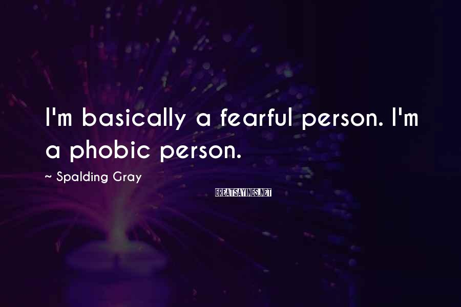 Spalding Gray Sayings: I'm basically a fearful person. I'm a phobic person.
