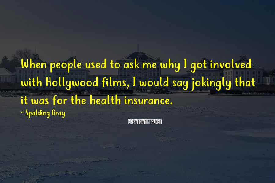 Spalding Gray Sayings: When people used to ask me why I got involved with Hollywood films, I would