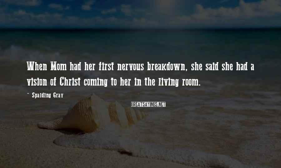 Spalding Gray Sayings: When Mom had her first nervous breakdown, she said she had a vision of Christ