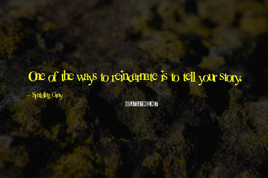Spalding Gray Sayings: One of the ways to reincarnate is to tell your story.