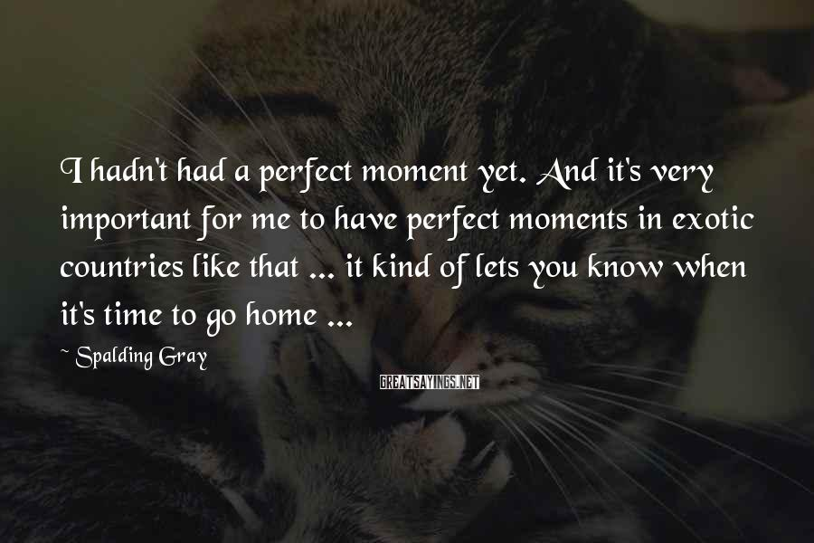 Spalding Gray Sayings: I hadn't had a perfect moment yet. And it's very important for me to have