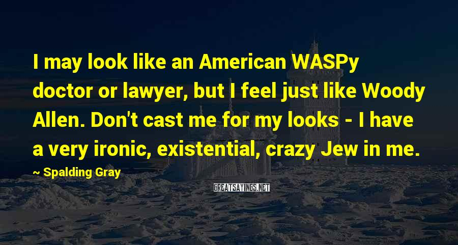 Spalding Gray Sayings: I may look like an American WASPy doctor or lawyer, but I feel just like