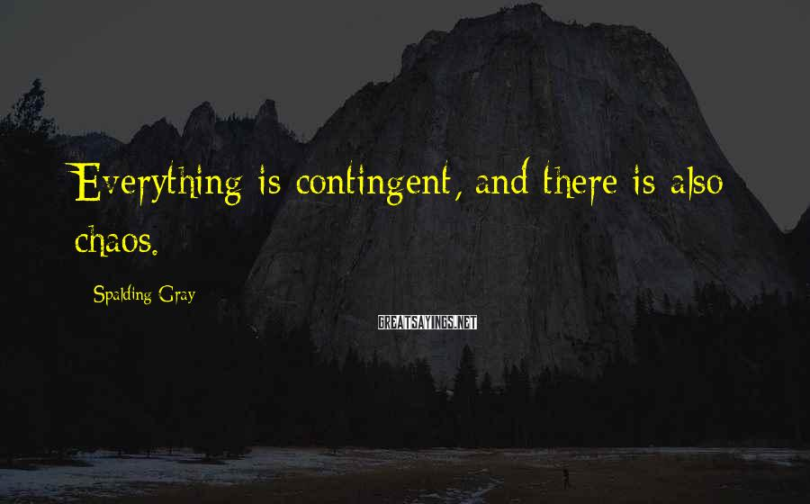 Spalding Gray Sayings: Everything is contingent, and there is also chaos.